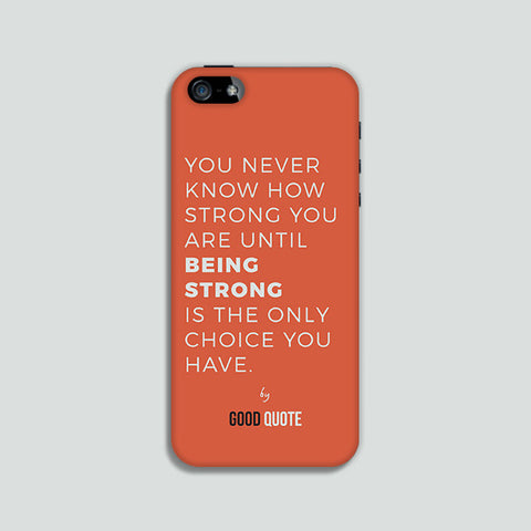 You never know how strong you are until being strong is the only choice you have. - Phone case