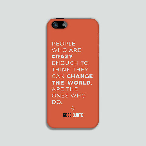 People who are crazy enough to think they can change the world, are the ones who do. - Phone case