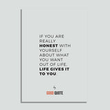 If you are really honest with yourself about what you want out of life, life give it to you - Poster