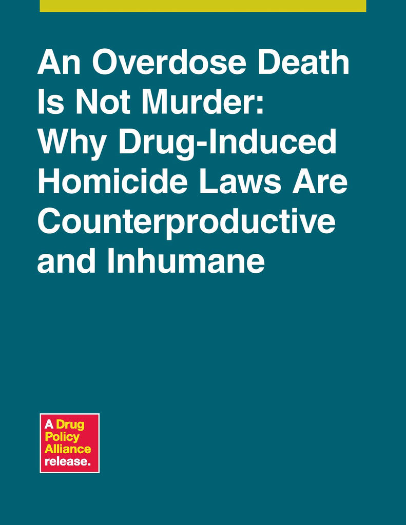 An Overdose Death Is Not Murder: Why Drug-Induced Homicide Laws Are Counterproductive and Inhumane