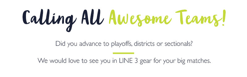 Calling all awesome teams! Did you advance to playoffs, districts or sectionals?  We would love to see you in LINE 3 gear for your big matches.