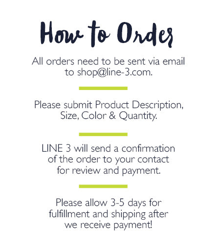 How to Order: All orders need to be sent via email  to shop@line-3.com.   Please submit Product Description, Size, Color & Quantity.   LINE 3 will send a confirmation  of the order to your contact  for review and payment.   Please allow 3-5 days for  fulfillment and shipping after  we receive payment!