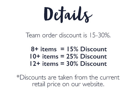 Details: Team order discount is 15-30%.   8+ items  = 15% Discount 10+ items = 25% Discount 12+ items = 30% Discount  *Discounts are taken from the current retail price on our website.