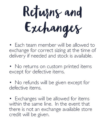 Returns and Exchanges •  Each team member will be allowed to exchange for correct sizing at the time of delivery if needed and stock is available.    •  No returns on custom printed items except for defective items.  •  No refunds will be given except for defective items.  •  Exchanges will be allowed for items within the same line.  In the event that there is not an exchange available store credit will be given.