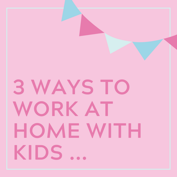 3 Ways to Work at Home with Kids