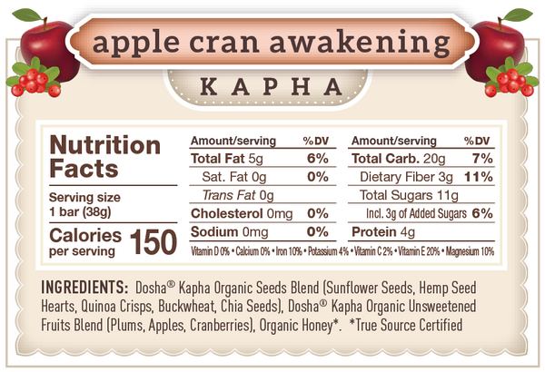 This is the nutritional panel or information for Apple Cran Awakening Dosha Bar, which balances kapha dosha.  As you can see, it's made of organic, unsweetened fruit and seeds, just 150 calories and has only 3g of added sugar (organic raw honey) and protein and fiber.