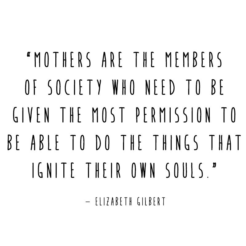 Do the thing that ignites your soul. Even if you're a mother.
