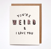 You're Weird And I Love You Card