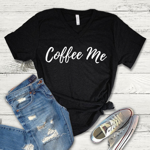 Coffee Me Tee Shirt, Coffee V-Neck, Coffee Lover Shirt