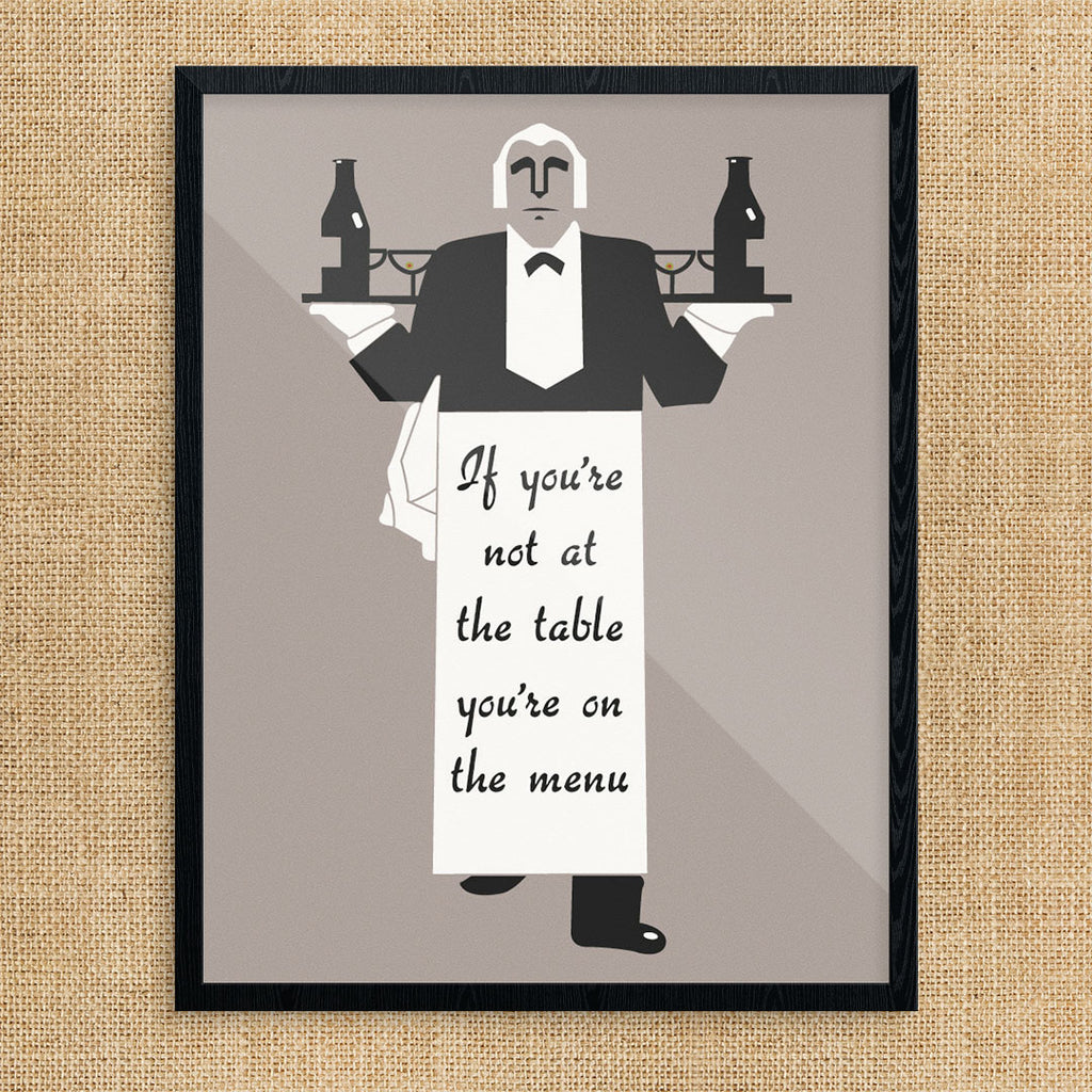 If You're Not At The Table You're On The Menu 11 x 14 Print