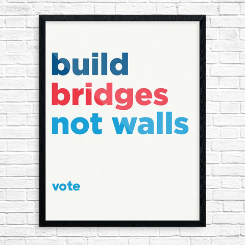 Build Bridges Not Wals. Vote Print