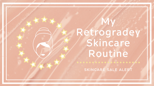 MY RETROGRADEY SKINCARE ROUTINE