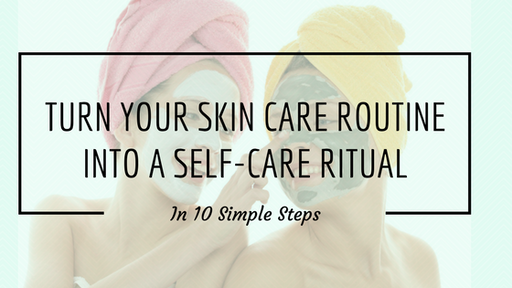 Turn Your Skin Care Routine Into A Self-Care Ritual