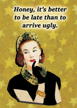 6-GC0821 - Honey, it's better to be late than to arrive ugly.