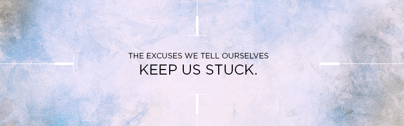 The excuses we tell ourselves keep us stuck. - callout