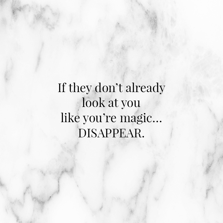 If they don't already look at you like you're magic… disappear.
