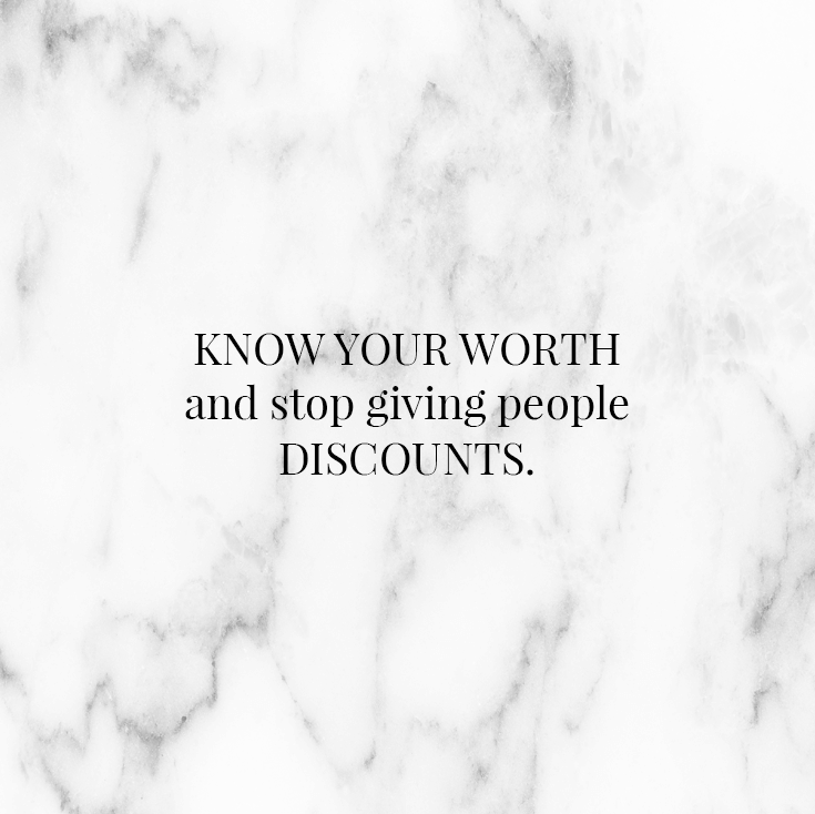 Know your worth and stop giving people discounts