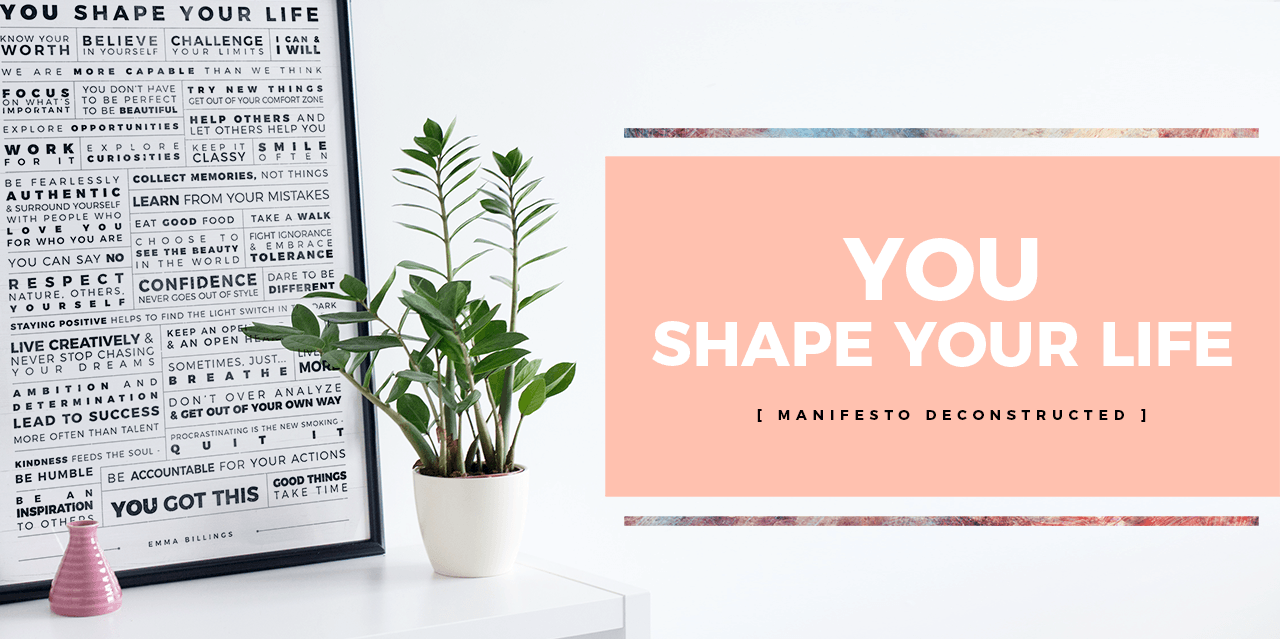 YOU Shape Your Life. [ Manifesto Deconstructed ]