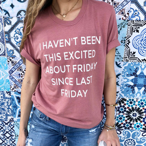 i haven't been this excited about friday since last friday tee