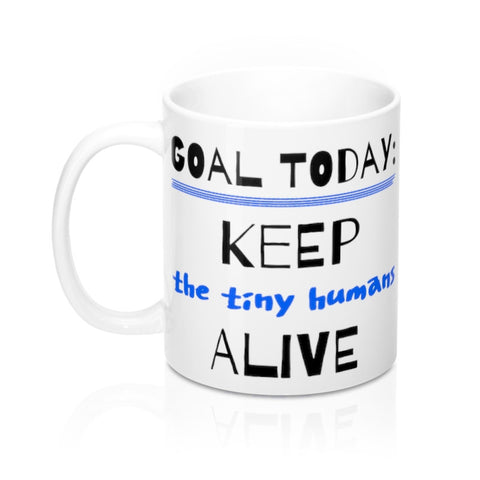 Goal Today: Keep The Tiny Humans Alive Novelty Art Coffee Mug 11 or 15 oz.