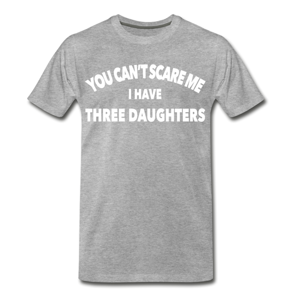 You Can't Scare Me I Have Three Daughters Premium T-Shirt - heather gray