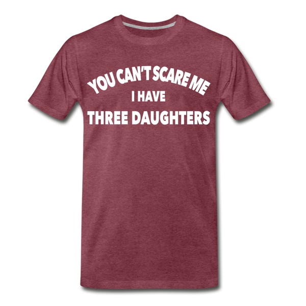 You Can't Scare Me I Have Three Daughters Premium T-Shirt - heather burgundy