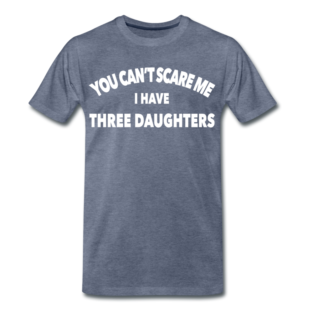 You Can't Scare Me I Have Three Daughters Premium T-Shirt - heather blue