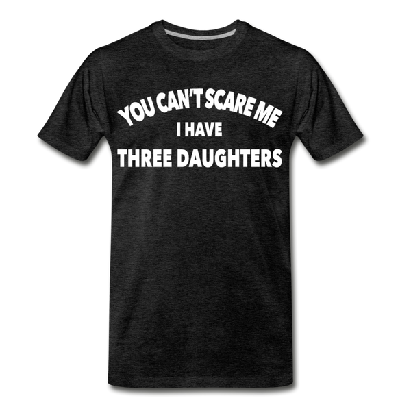 You Can't Scare Me I Have Three Daughters Premium T-Shirt - charcoal gray