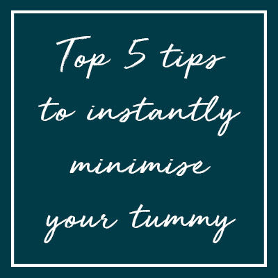 Top 5 tips to instantly minimise your tummy