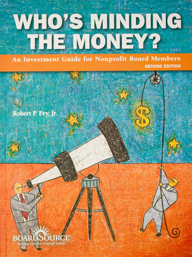 Who's Minding the Money? An Investment Guide for Nonprofit Board Members (Second Edition)