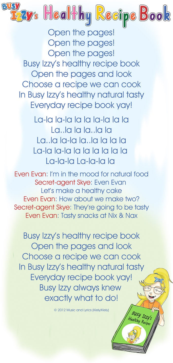 Open the pages! Open the pages! Open the pages! Busy Izzy's healthy recipe book Open the pages and look Choose a recipe we can cook In Busy Izzy's healthy natural tasty Everyday recipe book yay!        La-la la-la la la la-la la la La..la la la..la la La..la la-la la..la la la la La-la la-la la la la la la la  La-la-la La-la-la la        Even Evan: I'm in the mood for natural food Secret-agent Skye: Even Evan  Let's make a healthy cake Even Evan: How about we make two? Secret-agent Skye: They're going to be tasty Even Evan: Tasty snacks at Nix & Nax  Busy Izzy's healthy recipe book Open the pages and look Choose a recipe we can cook In Busy Izzy's healthy natural tasty Everyday recipe book yay! Busy Izzy always knew  exactly what to do!