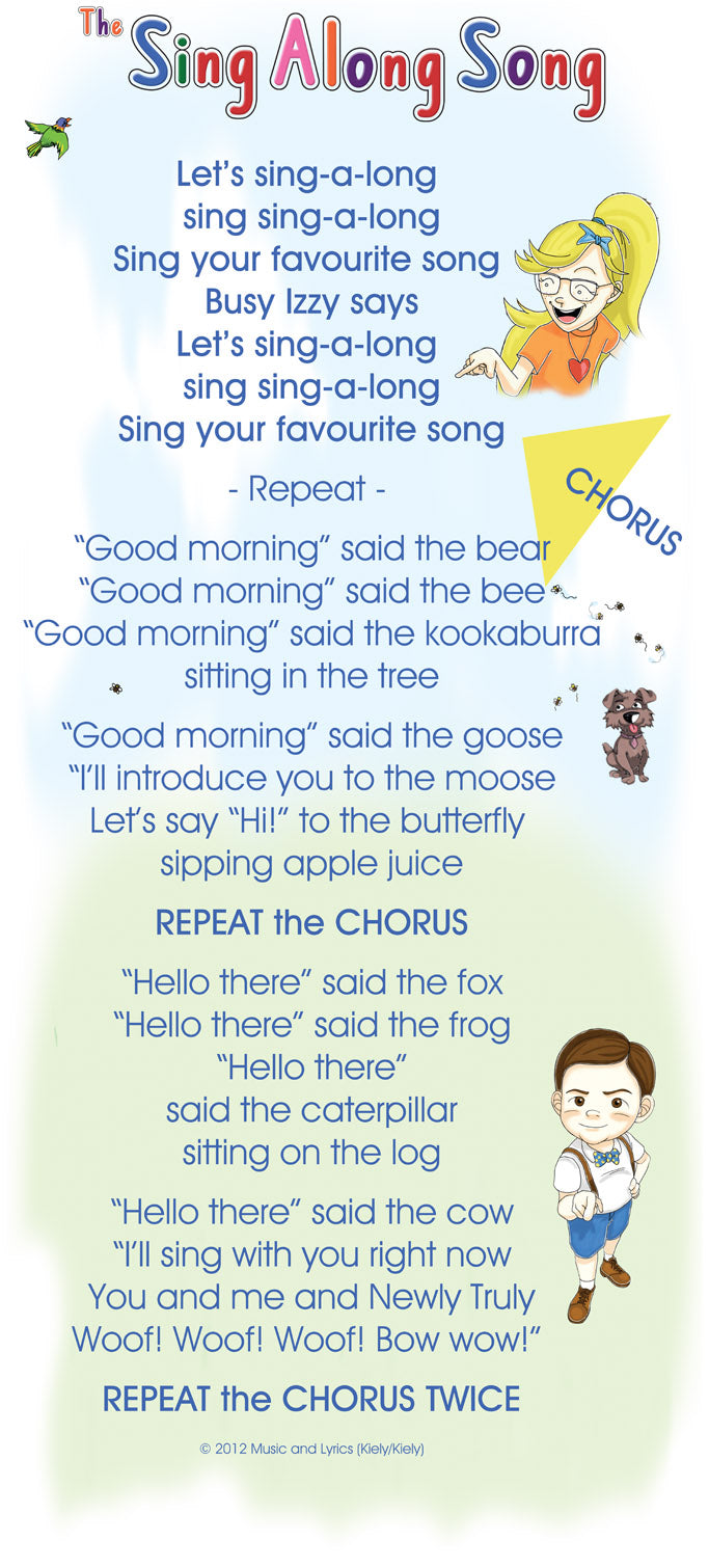 "Let's sing-a-long  sing sing-a-long Sing your favourite song  Busy Izzy says Let's sing-a-long  sing sing-a-long Sing your favourite song           - Repeat -           ""Good morning"" said the bear ""Good morning"" said the bee ""Good morning"" said the kookaburra sitting in the tree           ""Good morning"" said the goose ""I'll introduce you to the moose Let's say ""Hi!"" to the butterfly  sipping apple juice           REPEAT the CHORUS           ""Hello there"" said the fox ""Hello there"" said the frog ""Hello there"" said the caterpillar sitting on the log           ""Hello there"" said the cow ""I'll sing with you right now You and me and Newly Truly Woof! Woof! Woof! Bow wow!""            REPEAT the CHORUS TWICE"