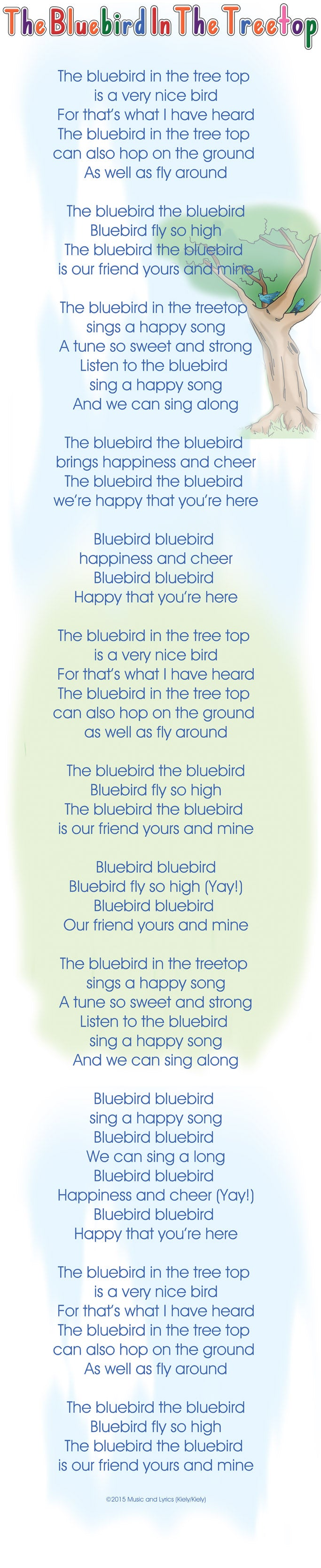 The bluebird in the tree top  is a very nice bird For that's what I have heard The bluebird in the tree top  can also hop on the ground  As well as fly around  The bluebird the bluebird Bluebird fly so high The bluebird the bluebird  is our friend yours and mine  The bluebird in the treetop  sings a happy song A tune so sweet and strong Listen to the bluebird  sing a happy song And we can sing along  The bluebird the bluebird  brings happiness and cheer The bluebird the bluebird  we're happy that you're here  Bluebird bluebird  happiness and cheer Bluebird bluebird  Happy that you're here  The bluebird in the tree top  is a very nice bird For that's what I have heard The bluebird in the tree top  can also hop on the ground  as well as fly around  The bluebird the bluebird Bluebird fly so high The bluebird the bluebird  is our friend yours and mine  Bluebird bluebird Bluebird fly so high (Yay!) Bluebird bluebird  Our friend yours and mine  The bluebird in the treetop  sings a happy song A tune so sweet and strong Listen to the bluebird  sing a happy song And we can sing along  Bluebird bluebird  sing a happy song Bluebird bluebird  We can sing a long Bluebird bluebird  Happiness and cheer (Yay!) Bluebird bluebird  Happy that you're here  The bluebird in the tree top  is a very nice bird For that's what I have heard The bluebird in the tree top  can also hop on the ground  As well as fly around  The bluebird the bluebird Bluebird fly so high The bluebird the bluebird  is our friend yours and mine