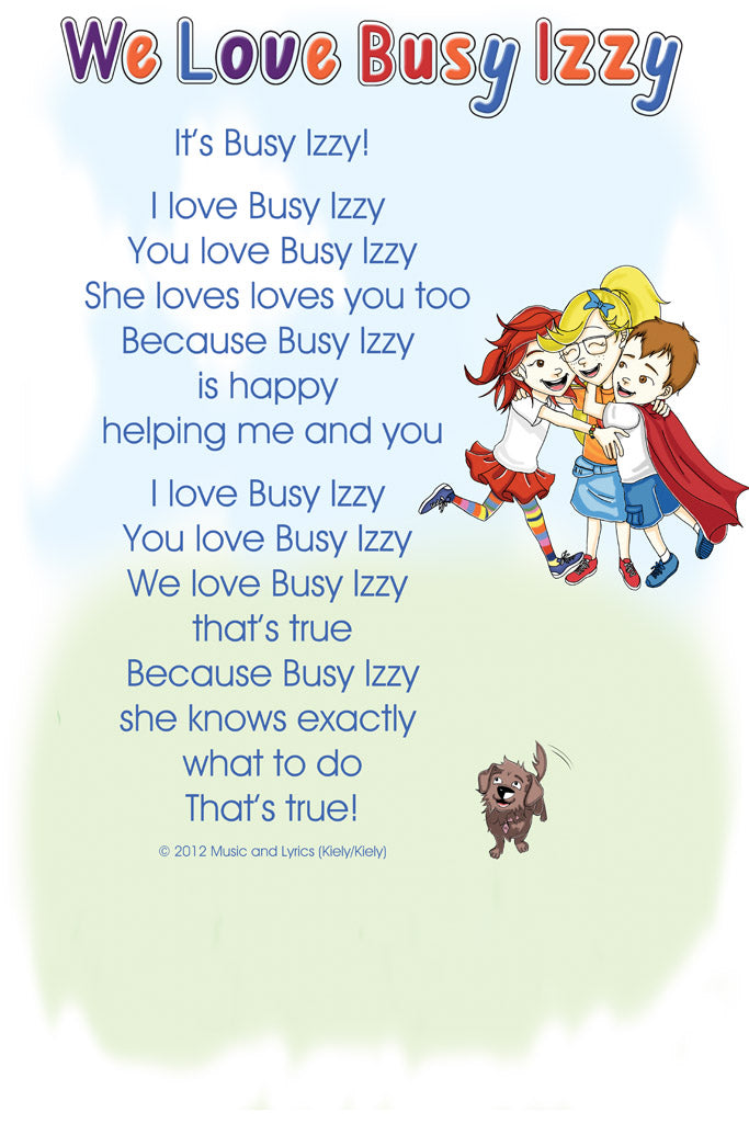 It's Busy Izzy!              I love Busy Izzy  You love Busy Izzy  She loves loves you too Because Busy Izzy  is happy  helping me and you                  I love Busy Izzy  You love Busy Izzy  We love Busy Izzy  that's true Because Busy Izzy she knows exactly  what to do That's true!