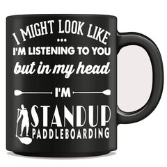 I Might Look Like I'm Listening To You - Standup Paddleboarding Mug