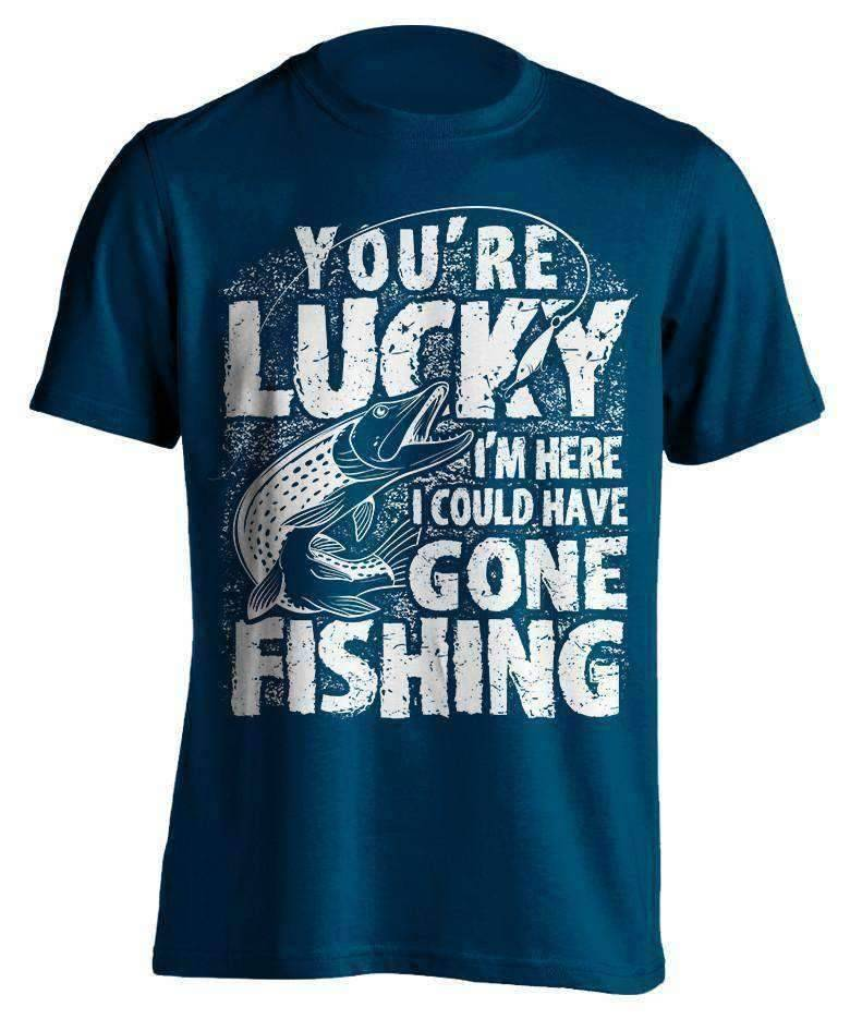 """You're Lucky I'm Here I Could Have Gone Fishing"" T-Shirt - OutdoorsAdventurer"