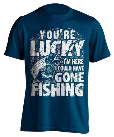 "Image of ""You're Lucky I'm Here I Could Have Gone Fishing"" T-Shirt - OutdoorsAdventurer"