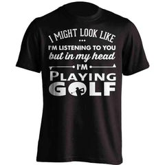 I Might Look Like I'm Listening To You Golf T-Shirt