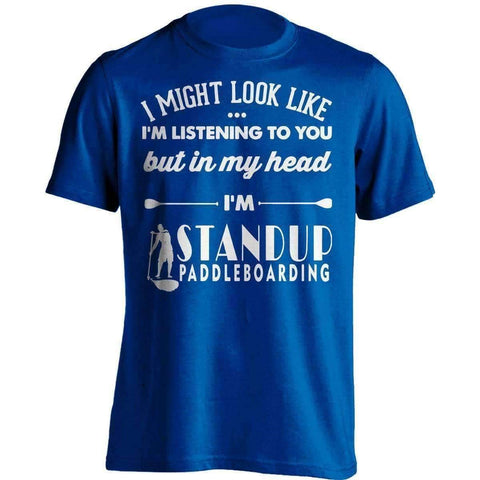 Image of I Might Look Like I'm Listening To You Standup Paddleboarding T-Shirt - OutdoorsAdventurer