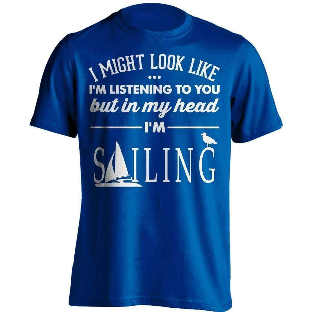 I Might Look Like I'm Listening To You Sailing T-Shirt