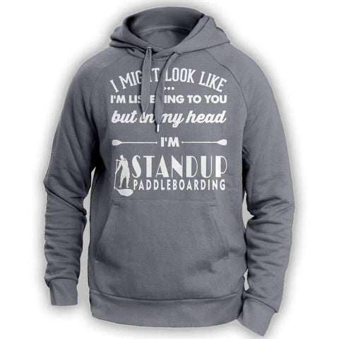 ''I Might Look Like I'm Listening To You'' Standup Paddleboarding Hoodie - OutdoorsAdventurer