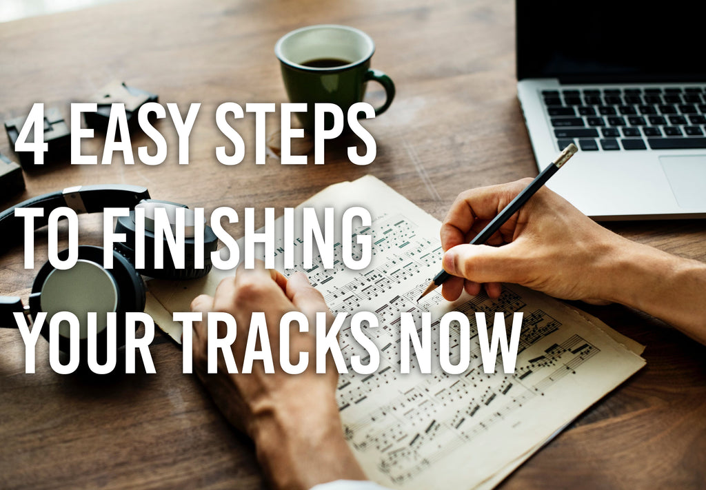 4 Easy Steps To Finishing Your Tracks Now