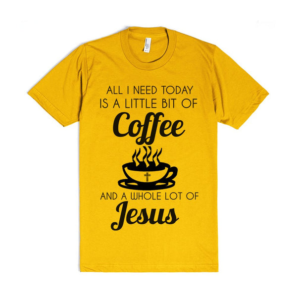 All I Need Today Is A Little Bit Of Coffee And A Whole Lot Of Jesus...
