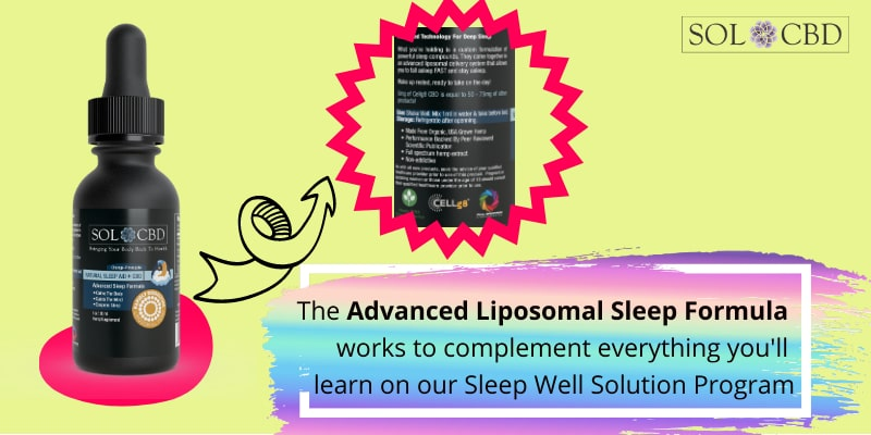 The Advanced Liposomal Sleep Formula with CBD works to complement everything you'll learn on our Sleep Well Solution Program.