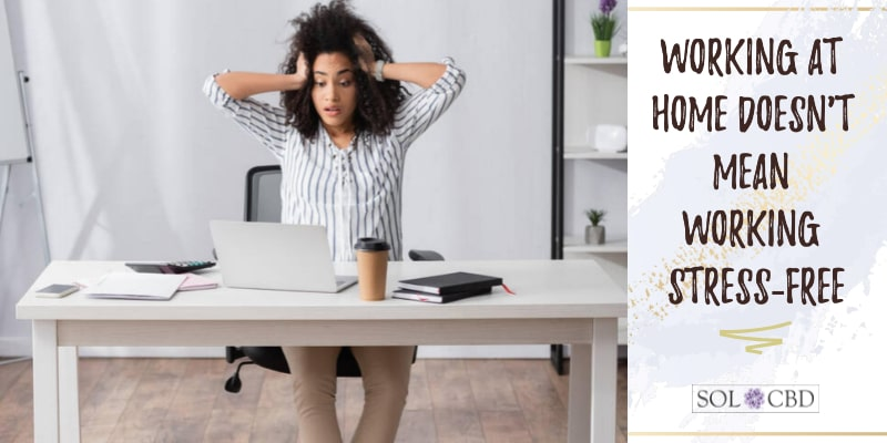 Working at home doesn't mean working stress-free. Can CBD help?