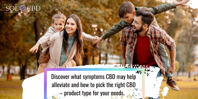 Discover what symptoms CBD may help alleviate and how to pick the right CBD product type for your needs.