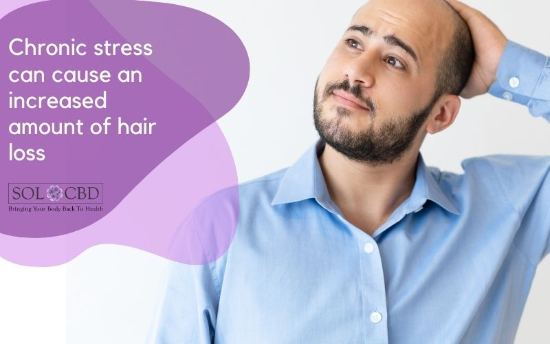 Chronic stress can cause an increased amount of hair loss.