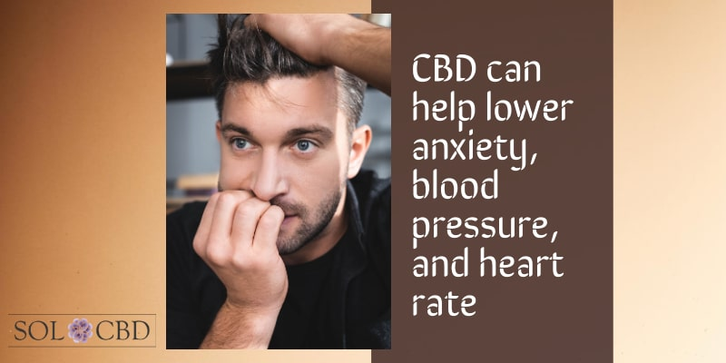 CBD can help lower anxiety, blood pressure, and heart rate.