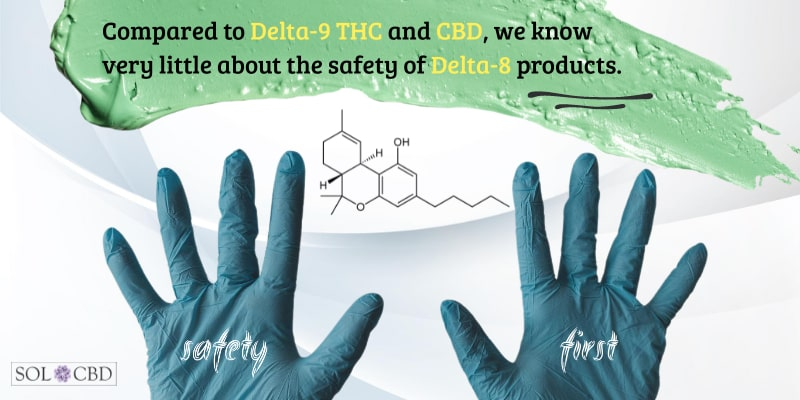 Compared to Delta-9 THC and CBD, we know very little about the safety of Delta-8 products.