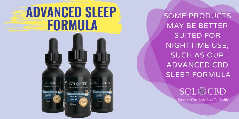 Some CBD products may be better for nighttime use compared to daytime use, such as our Advanced Sleep Formula with CBD.